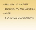 Unusual Furniture, Decorative Accessories, Gifts, Seasonal Decorations
